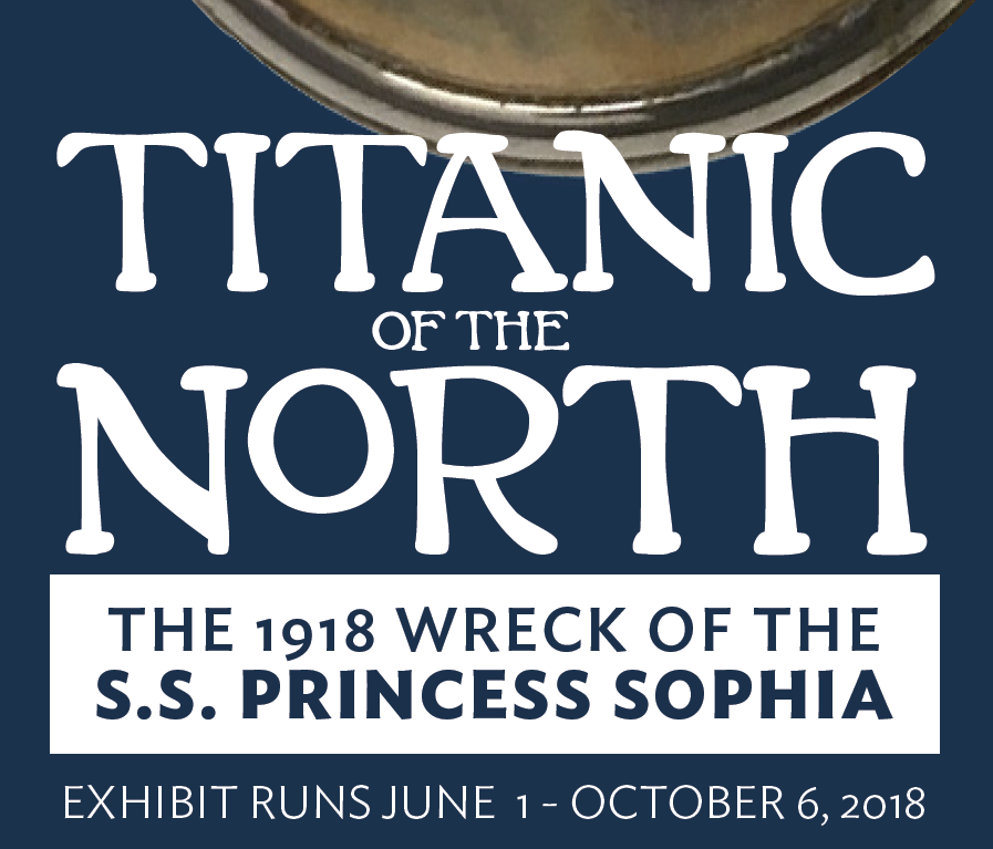 Titanic of the North: The 1918 Wreck of the S.S. Princess Sophia. Exhibit Runs June 1 - October 6, 2018.